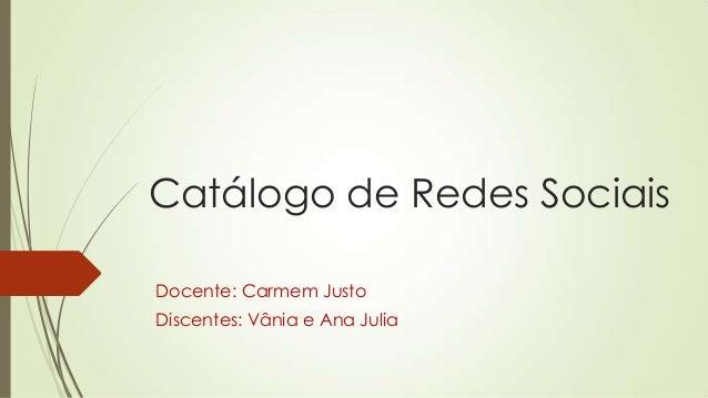 Catálogo de Redes Sociais Docente: Carmem Justo Discentes: Vânia e Ana Julia