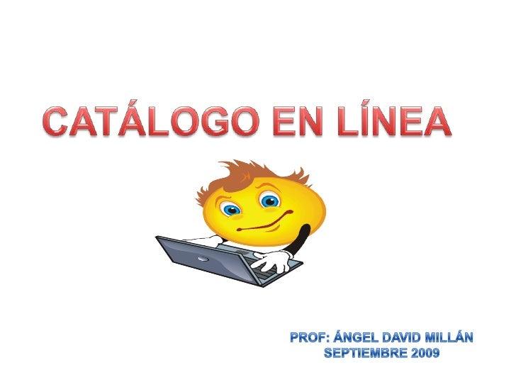 CATÁLOGO EN LÍNEA<br />PROF: ÁNGEL DAVID MILLÁN<br />SEPTIEMBRE 2009<br />