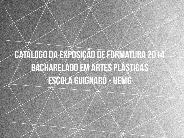 1 Catálogo da exposição de formatura 2014 Bacharelado em Artes Plásticas escola guignard - Uemg