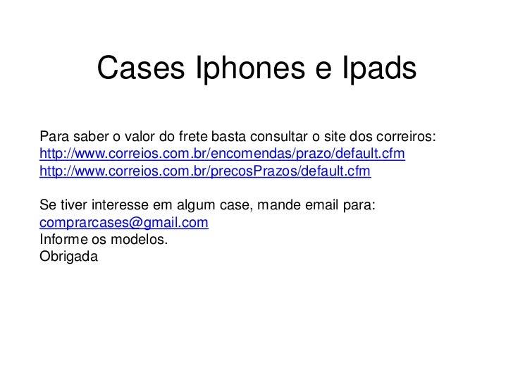 Cases Iphones e IpadsPara saber o valor do frete basta consultar o site dos correiros:http://www.correios.com.br/encomenda...