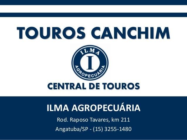 TOUROS CANCHIM ILMA AGROPECUÁRIA Rod. Raposo Tavares, km 211 Angatuba/SP - (15) 3255-1480 CENTRAL DE TOUROS