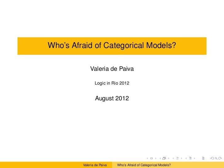 Who's Afraid of Categorical Models?             Valeria de Paiva                 Logic in Rio 2012                 August ...