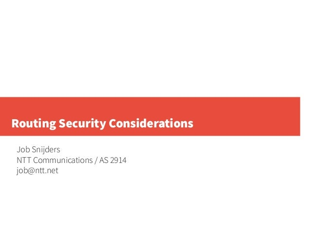 Routing Security Considerations Job Snijders NTT Communications / AS 2914 job@ntt.net
