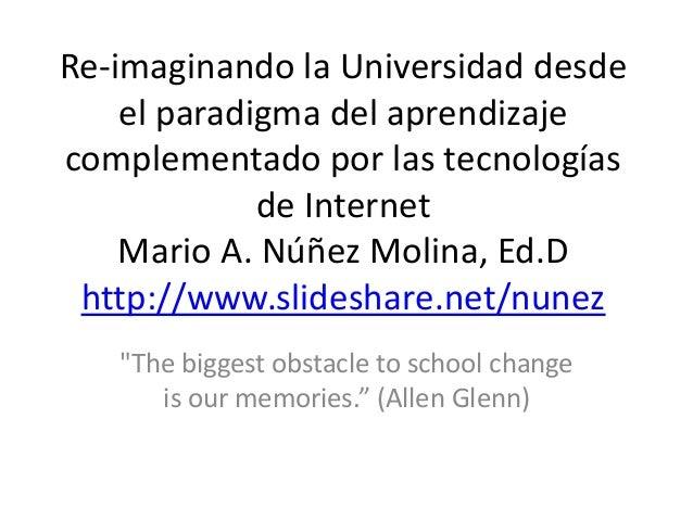 Re-imaginando la Universidad desde el paradigma del aprendizaje complementado por las tecnologías de Internet Mario A. Núñ...