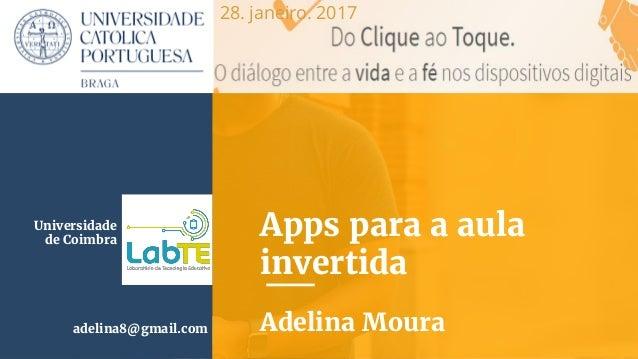 Apps para a aula invertida Adelina Mouraadelina8@gmail.com Universidade de Coimbra 28. janeiro. 2017