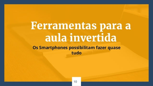 Ferramentas para a aula invertida Os Smartphones possibilitam fazer quase tudo 10