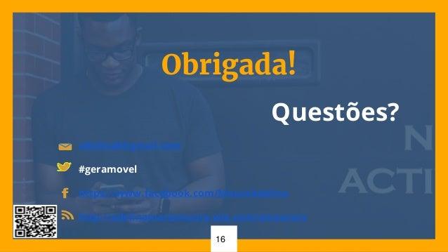 16 Obrigada! Questões? adelina8@gmail.com #geramovel https://www.facebook.com/MouraAdelina http://adelinamariamoura.wix.co...