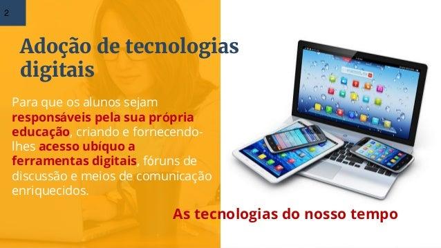 Adoção de tecnologias digitais As tecnologias do nosso tempo 2 Para que os alunos sejam responsáveis pela sua própria educ...