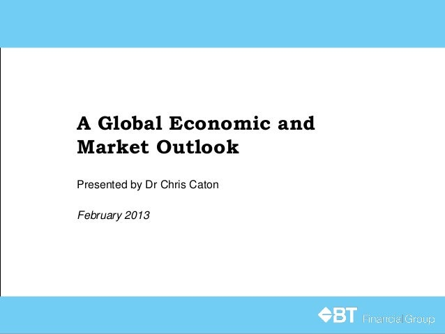 A Global Economic andMarket OutlookPresented by Dr Chris CatonFebruary 2013
