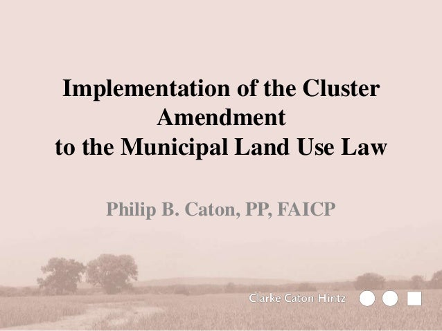 Implementation of the Cluster Amendment to the Municipal Land Use Law Philip B. Caton, PP, FAICP