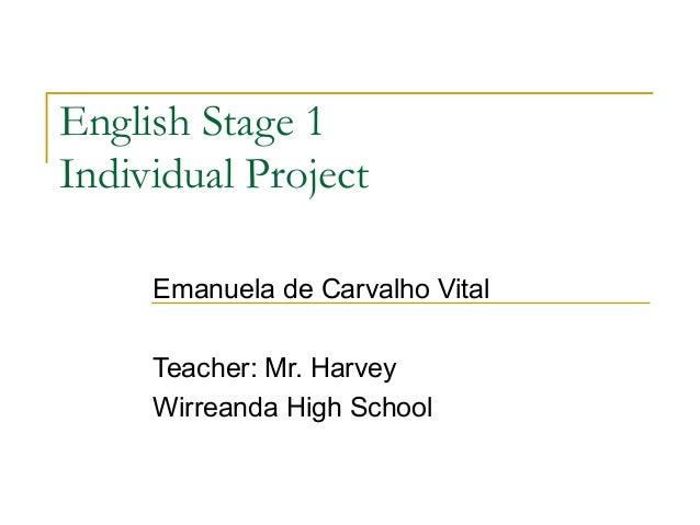 English Stage 1Individual Project     Emanuela de Carvalho Vital     Teacher: Mr. Harvey     Wirreanda High School
