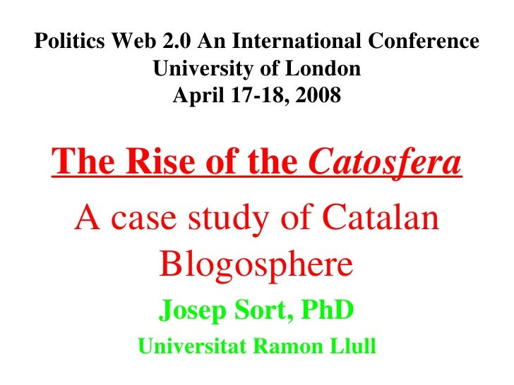 Politics Web 2.0 An International Conference University of London April 17-18, 2008 The Rise of the  Catosfera A case stud...