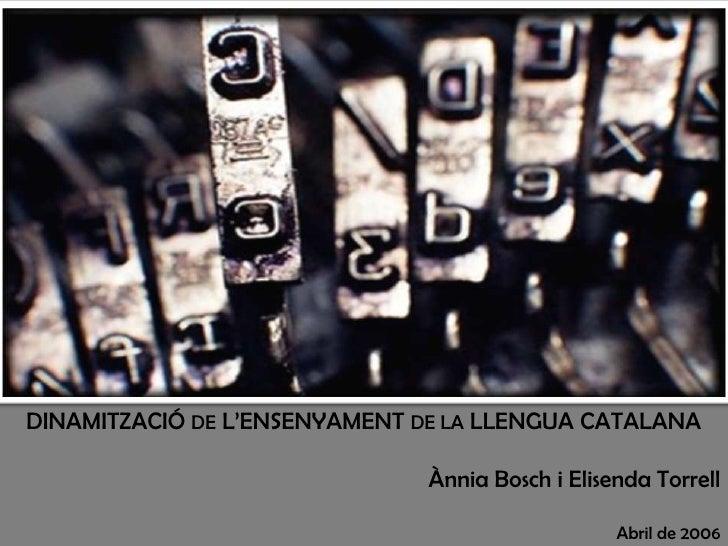 DINAMITZACIÓ DE L'ENSENYAMENT DE LA LLENGUA CATALANA<br />Ànnia Bosch i ElisendaTorrell<br />Abril de 2006<br />
