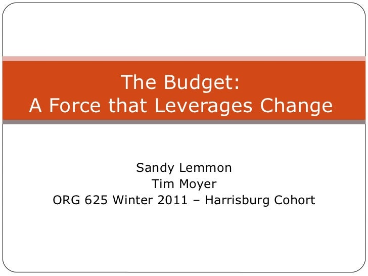Sandy Lemmon Tim Moyer ORG 625 Winter 2011 – Harrisburg Cohort The Budget: A Force that Leverages Change