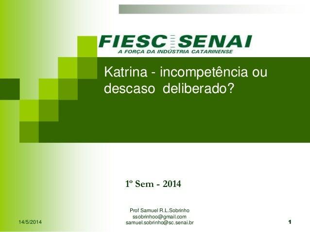 14/5/2014 Prof Samuel R.L.Sobrinho ssobrinhoo@gmail.com samuel.sobrinho@sc.senai.br 1 1º Sem - 2014 Katrina - incompetênci...