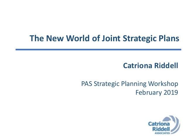 The New World of Joint Strategic Plans Catriona Riddell PAS Strategic Planning Workshop February 2019