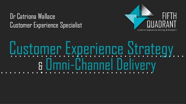 Customer Experience Strategy& Omni-Channel Delivery. . . . . . . . . . . . . . . . . . . . . . . . . . . . . . . . . . . ....