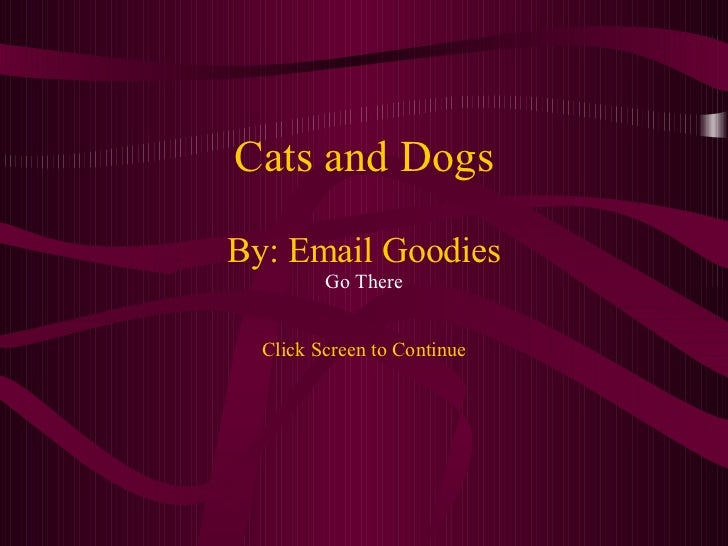 Cats and Dogs By: Email Goodies Go There Click Screen to Continue