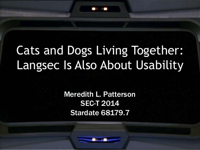 Cats and Dogs Living Together:  Langsec Is Also About Usability  Meredith L. Patterson  SEC-T 2014  Stardate 68179.7