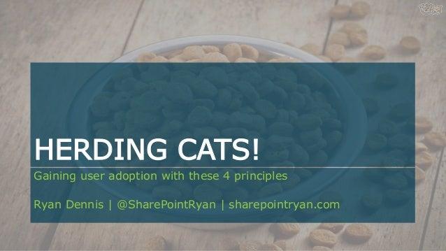 HERDING CATS! Gaining user adoption with these 4 principles Ryan Dennis   @SharePointRyan   sharepointryan.com
