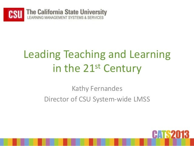 Leading Teaching and Learning      in the 21st Century             Kathy Fernandes    Director of CSU System-wide LMSS
