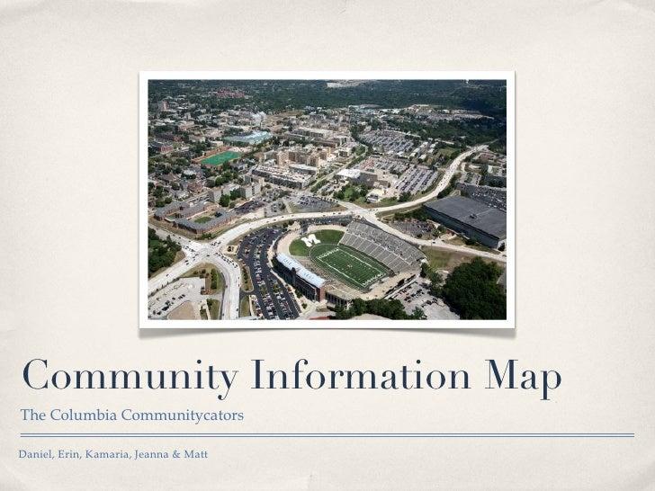 Community Information Map <ul><li>The Columbia Communitycators </li></ul>Daniel, Erin, Kamaria, Jeanna & Matt