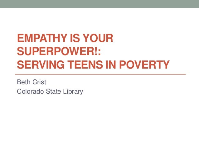 EMPATHY IS YOUR SUPERPOWER!: SERVING TEENS IN POVERTY Beth Crist Colorado State Library