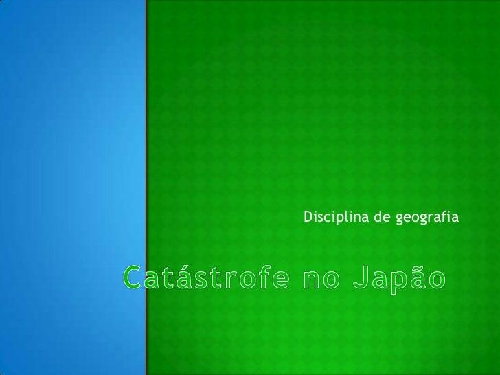 Catástrofe no Japão<br />Disciplina de geografia <br />