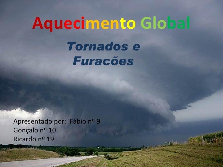 Aqu eci men to   Glo bal Tornados e Furacões Apresentado por:  Fábio nº 9  Gonçalo nº 10  Ricardo nº 19