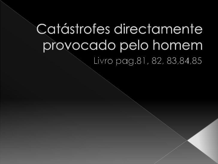 Catástrofes directamente provocado pelo homem<br />Livro pag.81, 82, 83,84,85<br />