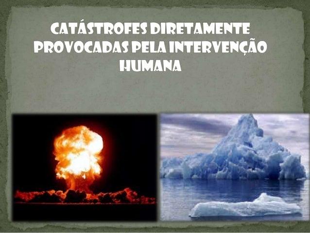 Introdução Neste trabalho vamos falar sobre as catástrofes diretamente provocadas pelo ser humano, desenvolvendo mais 2 de...