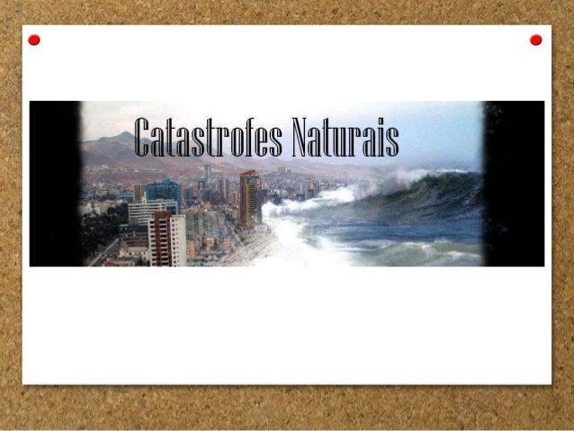 • Uma Catástrofe Natural é um fenómeno da Natureza, que frequentemente provoca uma grande destruição material, perdas de v...
