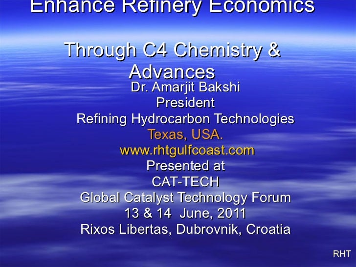 Enhance Refinery Economics   Through C4 Chemistry & Advances Dr. Amarjit Bakshi President Refining Hydrocarbon Technologie...