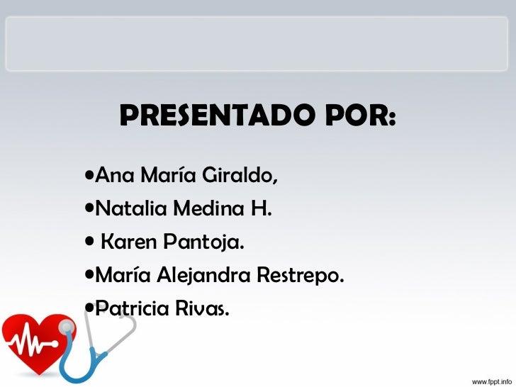 PRESENTADO POR:•Ana María Giraldo,•Natalia Medina H.• Karen Pantoja.•María Alejandra Restrepo.•Patricia Rivas.