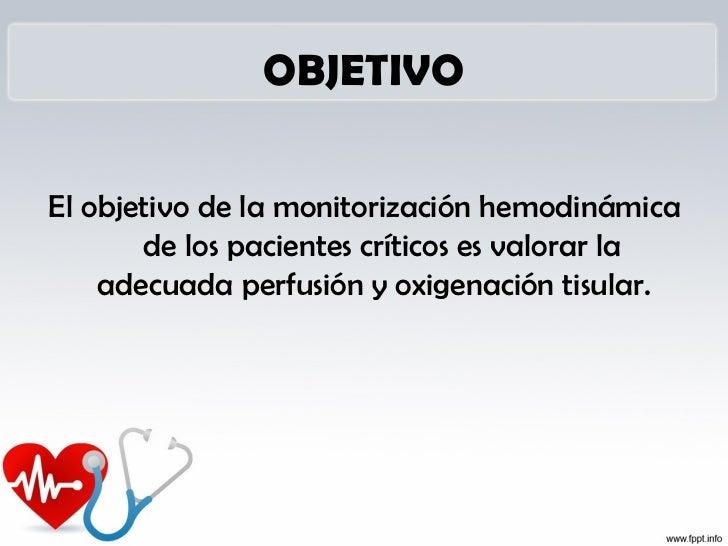 OBJETIVOEl objetivo de la monitorización hemodinámica       de los pacientes críticos es valorar la    adecuada perfusión ...
