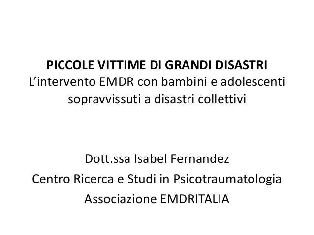 PICCOLE VITTIME DI GRANDI DISASTRIL'intervento EMDR con bambini e adolescentisopravvissuti a disastri collettiviDott.ssa I...