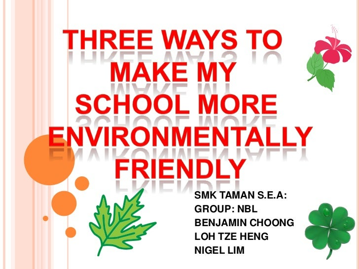 Three ways to <br />make my <br />school more<br /> environmentally<br /> FRIENDLY<br />SMK TAMAN S.E.A:<br />GROUP: NBL<b...