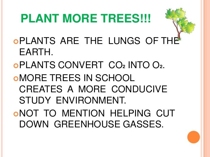 PLANT MORE TREES!!!<br />PLANTS  ARE  THE  LUNGS  OF THE  EARTH.<br />PLANTS CONVERT  CO2  INTO O2.<br />MORE TREES IN SCH...
