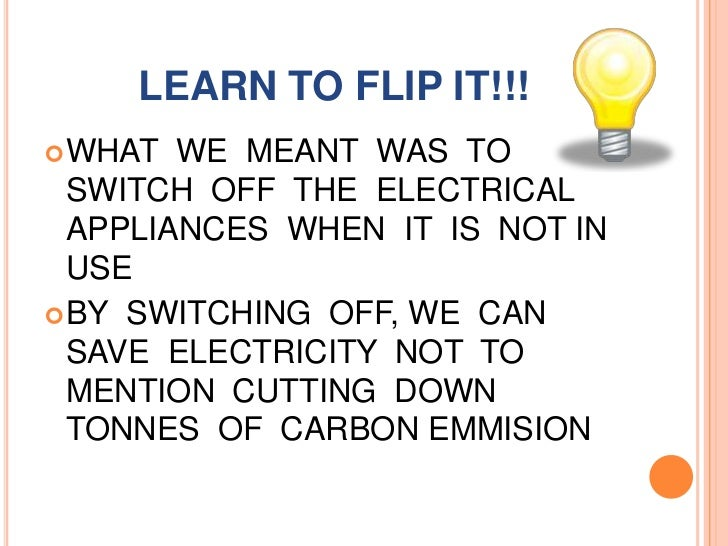 LEARN TO FLIP IT!!!<br />WHAT  WE  MEANT  WAS  TO SWITCH  OFF  THE  ELECTRICAL APPLIANCES  WHEN  IT  IS  NOT IN  USE<br />...