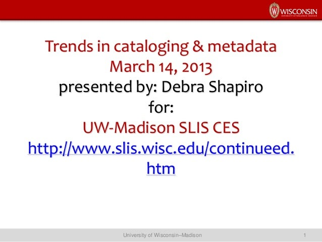 Trends in cataloging & metadata March 14, 2013 presented by: Debra Shapiro for: UW-Madison SLIS CES http://www.slis.wisc.e...