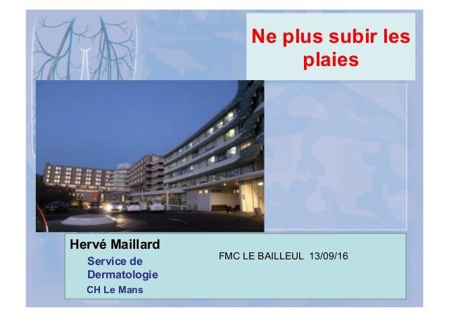 Ne plus subir les plaies Hervé Maillard Service de Dermatologie CH Le Mans FMC LE BAILLEUL 13/09/16