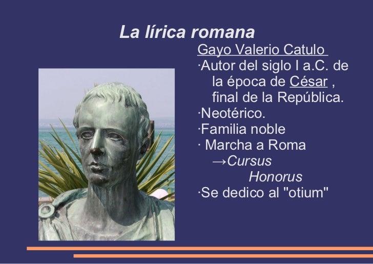 La lírica romana <ul><li>Gayo Valerio Catulo  </li></ul><ul><li>·Autor del siglo I a.C. de la época de  César  , final de ...
