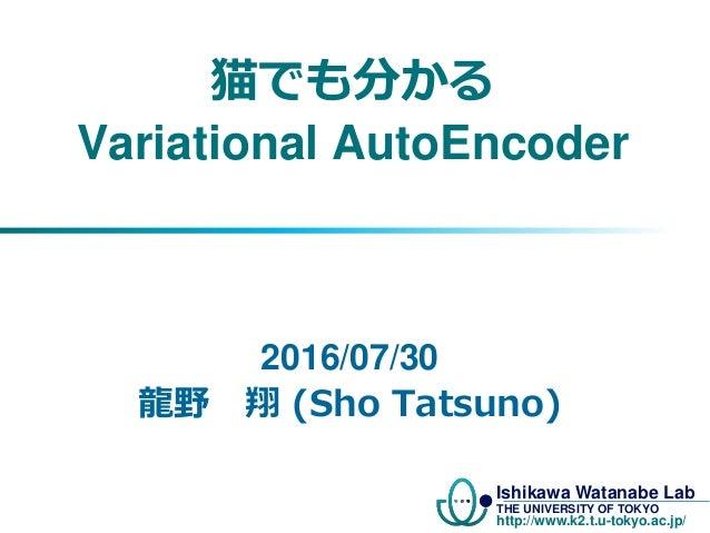Ishikawa Watanabe Lab THE UNIVERSITY OF TOKYO http://www.k2.t.u-tokyo.ac.jp/ 猫でも分かる Variational AutoEncoder 2016/07/30 龍野 ...