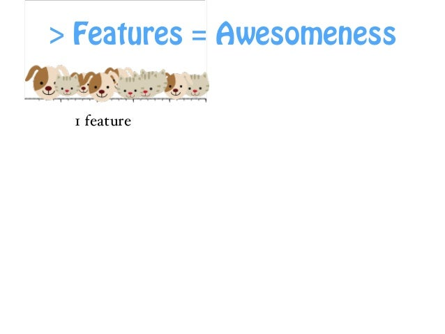 More Features = Awesomeness! 1 feature 2 features 3 features