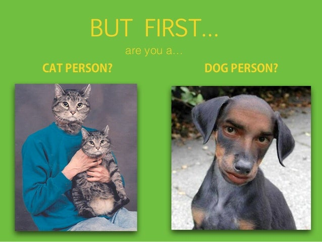 BUT FIRST… CAT PERSON? DOG PERSON? are you a…