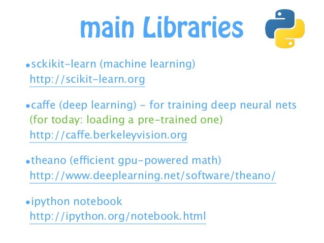 main Libraries •sckikit-learn (machine learning)  http://scikit-learn.org •caffe (deep learning) - for training deep neur...