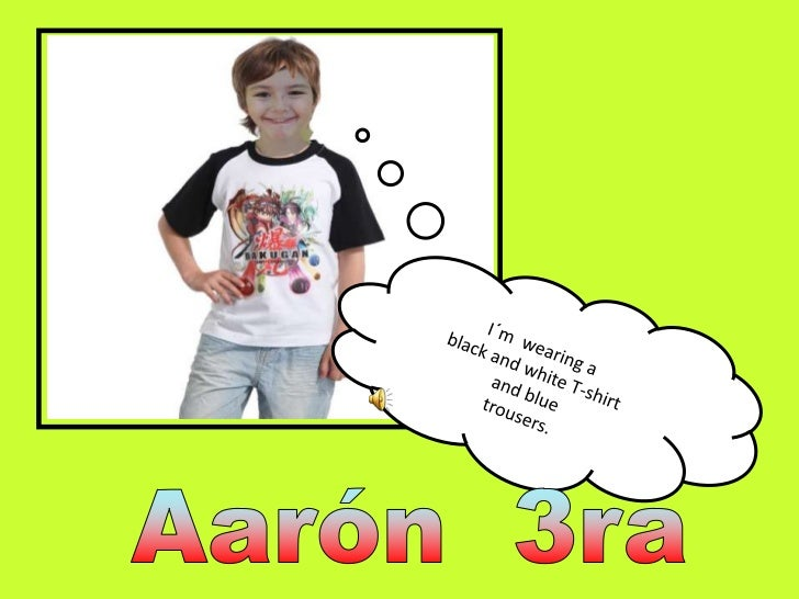 I´m  wearing a <br />black and white T-shirt<br />and blue <br />trousers.<br />Aarón  3ra<br />