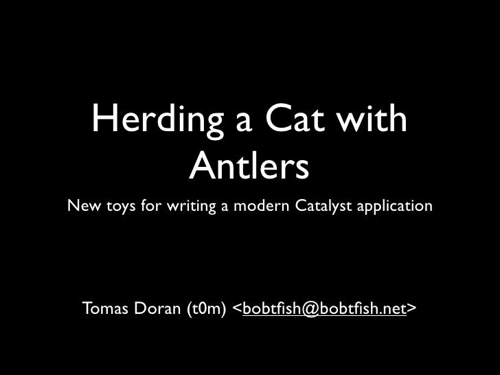 Herding a Cat with         Antlers New toys for writing a modern Catalyst application       Tomas Doran (t0m) <bobtfish@bob...