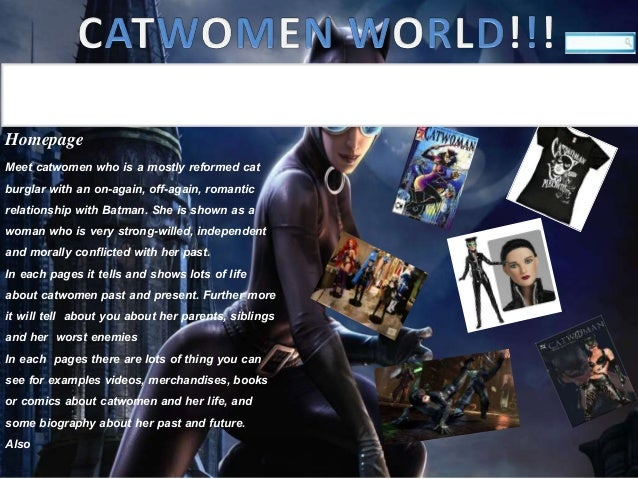Homepage Meet catwomen who is a mostly reformed cat burglar with an on-again, off-again, romantic relationship with Batman...