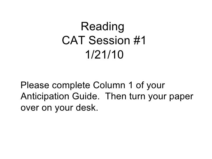 Reading  CAT Session #1 1/21/10 <ul><li>Please complete Column 1 of your Anticipation Guide.  Then turn your paper over on...
